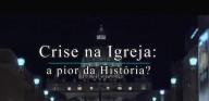 Crise na Igreja? A pior da História (Vídeo)