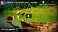 12 de Outubro – Nossa Senhora Aparecida - O encontro da imagem de N. Sra. Aparecida (vídeo)